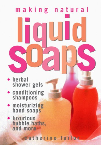 9781580172431: Making Natural Liquid Soaps: Herbal Shower Gels, Conditioning Shampoos, Moisturizing Hand Soaps, Luxurious Bubble Baths, and more