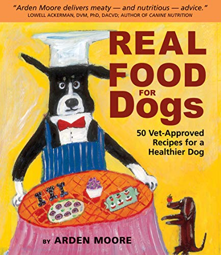 Real Food for Dogs : 50 Vet-Approved: Arden Moore
