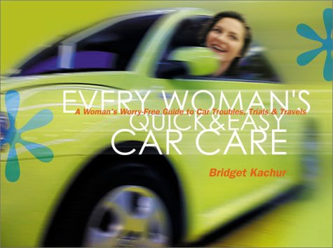 9781580174510: Every Woman's Quick & Easy Car Care: A Worry-Free Guide to Car Troubles, Trials & Travels: Easy Maintenance, Simple Repairs, On-the-Road Emergencies, and What in the World Is That Awful Sound?