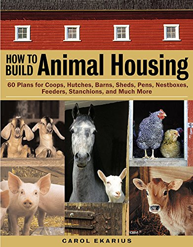 How to Build Animal Housing: 60 Plans for Coops, Hutches, Barns, Sheds, Pens, Nestboxes, Feeders, ...