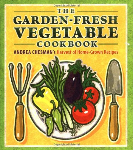 The Garden-Fresh Vegetable Cookbook Andrea Chesman's Harvest of Home-Grown Recipes