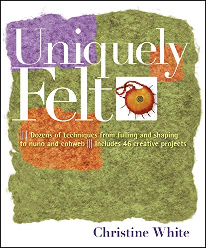 9781580176736: Uniquely Felt: Dozens of Techniques from Fulling and Shaping to Nuno and Cobweb
