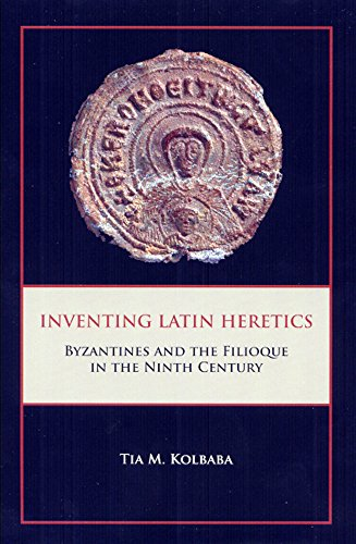 Inventing Latin Heretics: Byzantines and the Filioque in the Ninth Century: Tia M. Kolbaba
