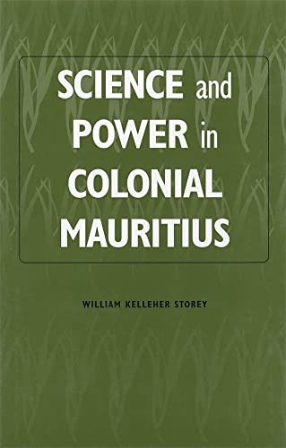 Science and Power in Colonial Mauritius (Rochester: William Kelleher Storey