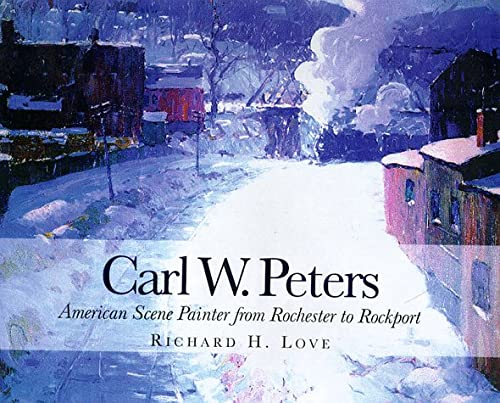 Carl W. Peters: American Scene Painter from Rochester to Rockport: Love, Richard H.; Peters, Carl ...
