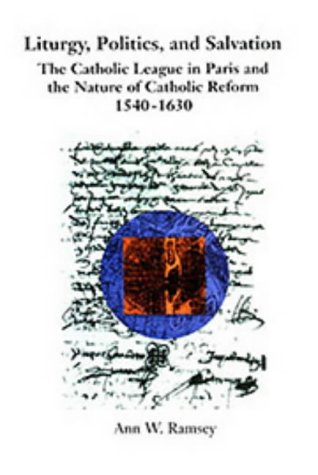 Liturgy, Politics, and Salvation: The Catholic League in Paris and the Nature of Catholic Reform, ...