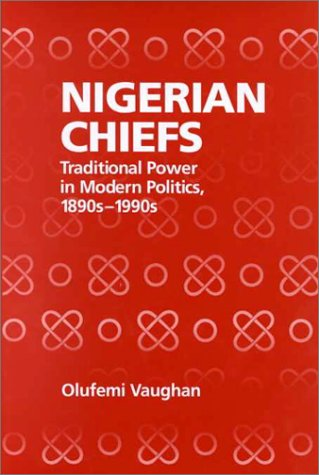 9781580460408: Nigerian Chiefs: Traditional Power in Modern Politics, 1890s-1990s (Rochester Studies in African History and the Diaspora)