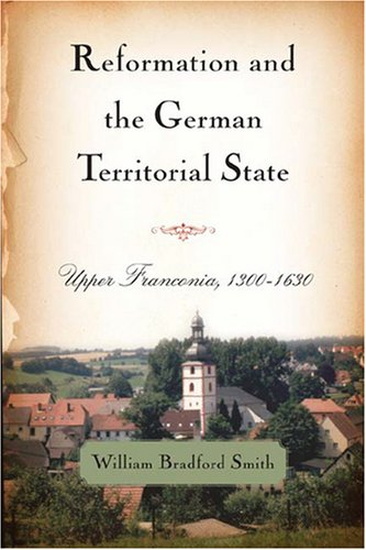 Reformation and the German Territorial State: Upper Franconia, 1300-1630 (Changing Perspectives on ...