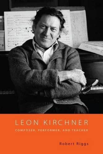 Leon Kirchner : Composer, Performer, and Teacher: Riggs, Robert