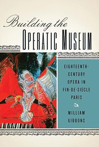 Building the Operatic Museum : Eighteenth-Century Opera in Fin-de-Siècle Paris: Gibbons, ...