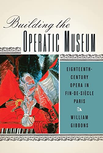 Building the Operatic Museum: Eighteenth-Century Opera in Fin-de-Siecle Paris: William Gibbons