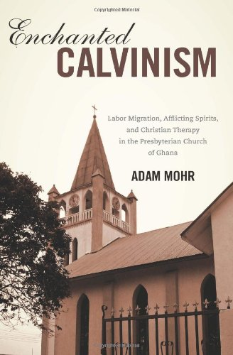 Enchanted Calvinism : Labor Migration, Afflicting Spirits, and Christian Therapy in the ...