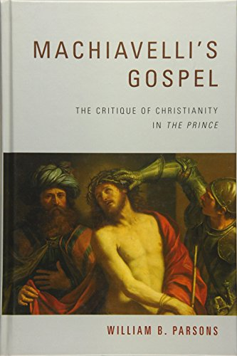 """Machiavelli's Gospel: The Critique of Christianity in """"The Prince"""": William B. ..."""