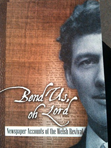Bend Us, Oh Lord: Newspaper Accounts of the Welsh Revival: J. D. King