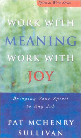 Work With Meaning, Work With Joy: Bringing Your Spirit to Any Job (Spirit at Work Series): Sullivan...