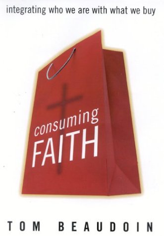 Consuming Faith: Integrating Who We Are with What We Buy: Beaudoin, Tom