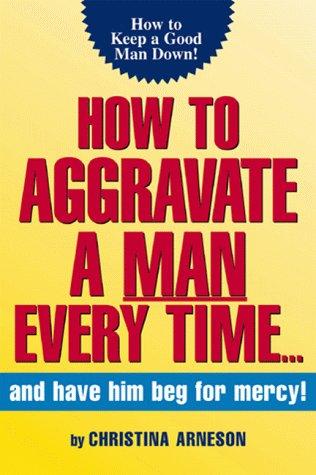 How to Aggravate A Man Every Time: Christina Arneson; Teresa