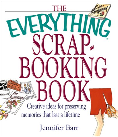 The Everything Scrapbooking Book: Creative Ideas for: Jennifer Barr