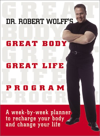 Dr. Robert Wolff's Great Body, Great Life Program: A Week-By-Week Planner to Recharge Your ...