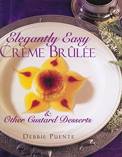 Elegantly Easy Creme Brulee: And Other Custard Desserts