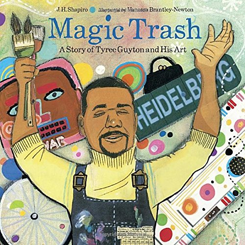 Magic Trash: A Story of Tyree Guyton: J. H. Shapiro
