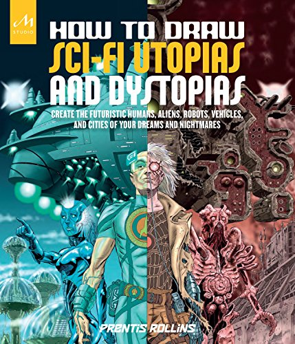 How to Draw Sci-Fi Utopias and Dystopias: Create the Futuristic Humans, Aliens, Robots, Vehicles, ...