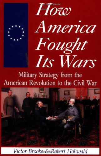 How America Fought Its Wars: Military Strategy from the American Revolution to the Civil War.