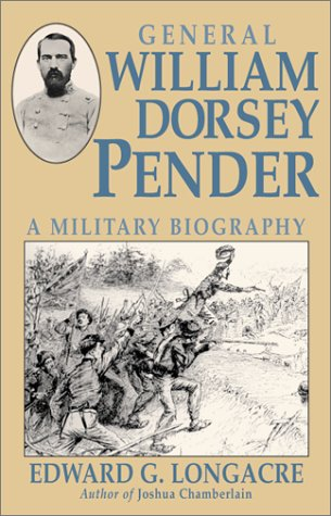 General William Dorsey Pender: A Military Biography: Longacre, Edward G.