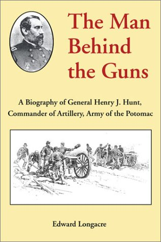 9781580970570: The Man Behind the Guns: A Biography of General Henry J. Hunt, Commander of Artillery, Army of the Potomac
