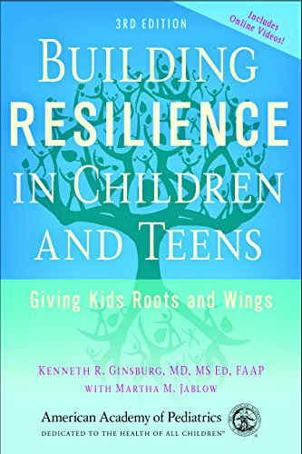 Building Resilience in Children and Teens: Giving Kids Roots and Wings: Ginsburg, Kenneth R.