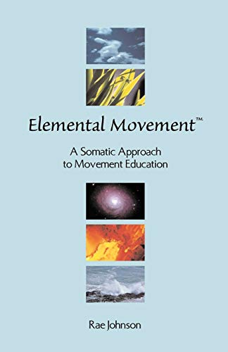 Elemental Movement: A Somatic Approach to Movement Education: Rae Johnson