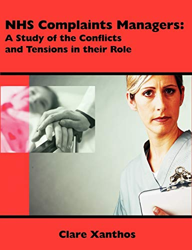 Nhs Complaints Managers: A Study of the Conflicts and Tensions in Their Role: Clare Xanthos