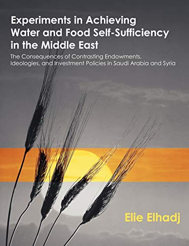 9781581122985: Experiments in Achieving Water and Food Self-Sufficiency in the Middle East: The Consequences of Contrasting Endowments, Ideologies, and Investment Policies in Saudi Arabia and Syria