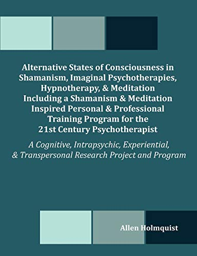 9781581123579: Alternative States of Consciousness in Shamanism, Imaginal Psychotherapies, Hypnotherapy, and Meditation Including a Shamanism and Meditation Inspired
