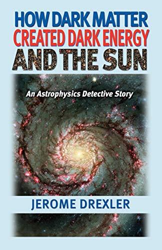9781581125511: How Dark Matter Created Dark Energy and the Sun: An Astrophysics Detective Story