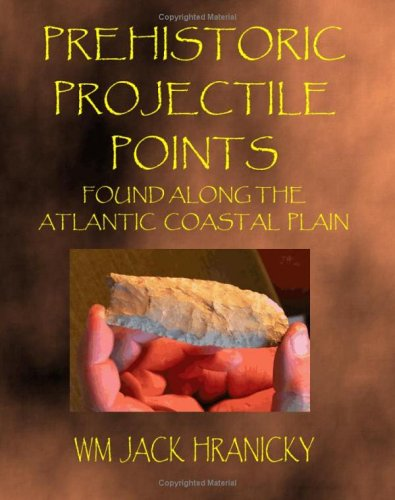 Prehistoric Projectile Points Found Along the Atlantic Coastal Plain: Hranicky, Wm Jack
