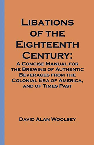 9781581126563: Libations of the Eighteenth Century: A Concise Manual for the Brewing of Authentic Beverages from the Colonial Era of America, and of Times Past