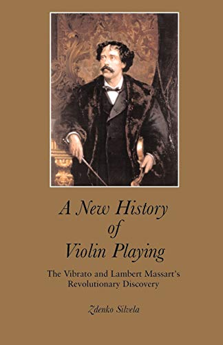 A New History of Violin Playing: The Vibrato and Lambert Massart's Revolutionary Discovery: ...