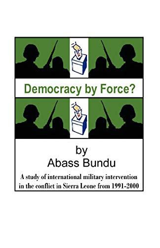 9781581126983: Democracy by Force?: A study of international military intervention in the conflict in Sierra Leone from 1991-2000