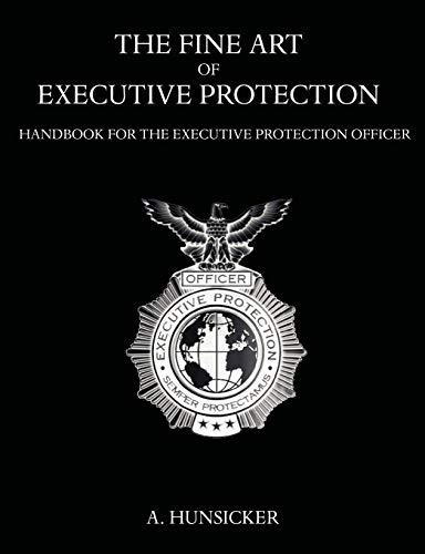 The Fine Art of Executive Protection: Handbook for the Executive Protection Officer: A. Hunsicker