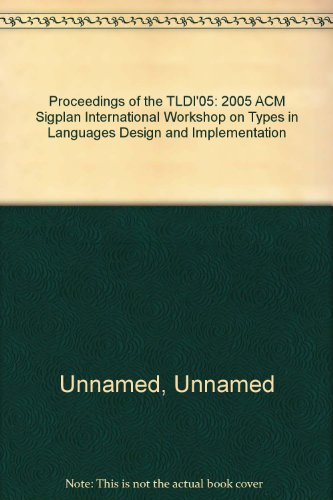 Proceedings of the TLDI'05: 2005 ACM Sigplan International Workshop on Types in Languages Design ...