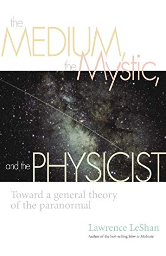 The Medium, the Mystic, and the Physicist: Toward a General Theory of the Paranormal: Lawrence ...