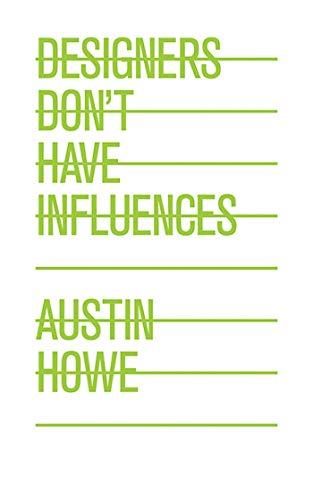 Designers Don't Have Influences: Howe, Austin