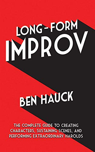 Long-Form Improv: The Complete Guide to Creating Characters, Sustaining Scenes, and Performing ...
