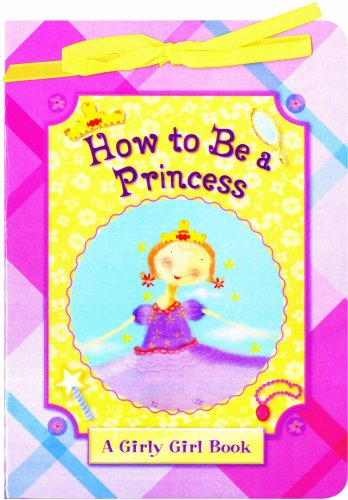 9781581178500: How to Be a Princess (A Girly Girl Book)