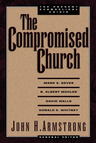 The Compromised Church: The Present Evangelical Crisis: Dever, Mark E.; Mohler, R. Albert; Wells, ...