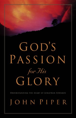 God's Passion for His Glory: Living the Vision of Jonathan Edwards (9781581340075) by John Piper