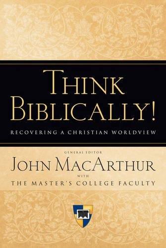 Think Biblically!: Recovering a Christian Worldview: John MacArthur; Richard