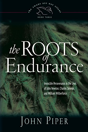 9781581344271: The Roots of Endurance: Invincible Perseverance in the Lives of John Newton, Charles Simeon, and William Wilberforce (Swans Are Not Silent)