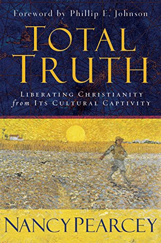 Total Truth: Liberating Christianity from Its Cultural: Nancy R. Pearcey,